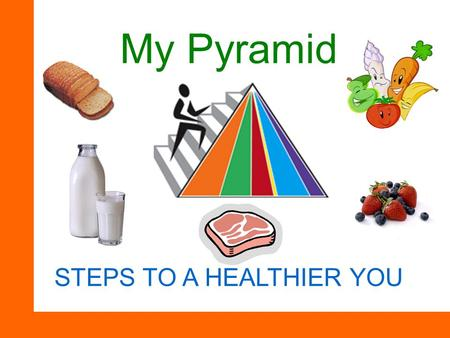 My Pyramid STEPS TO A HEALTHIER YOU. 5 Basic food groups Grains – 6 ounces (oz) Vegetables – 2 ½ Cups Fruits – 2 cups Dairy – 3 cups Protein – 5 ½ oz.