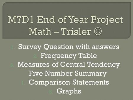 1. Survey Question with answers 2. Frequency Table 3. Measures of Central Tendency Five Number Summary 1. Comparison Statements 2. Graphs.