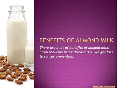There are a lot of benefits of almond milk. From reducing heart disease risk, weight loss to cancer prevention. Source: Benefits of Almond MilkBenefits.