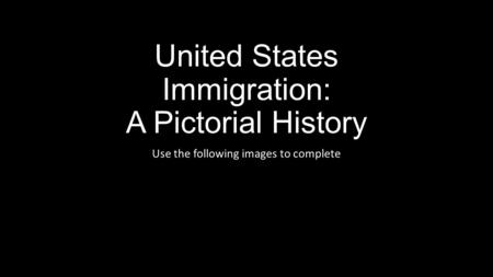 United States Immigration: A Pictorial History Use the following images to complete.