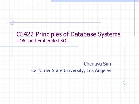 CS422 Principles of Database Systems JDBC and Embedded SQL Chengyu Sun California State University, Los Angeles.