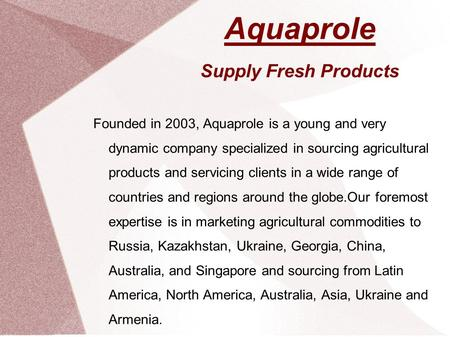 Aquaprole Supply Fresh Products Founded in 2003, Aquaprole is a young and very dynamic company specialized in sourcing agricultural products and servicing.