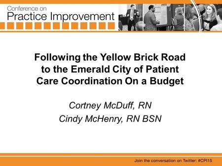 Following the Yellow Brick Road to the Emerald City of Patient Care Coordination On a Budget Cortney McDuff, RN Cindy McHenry, RN BSN.
