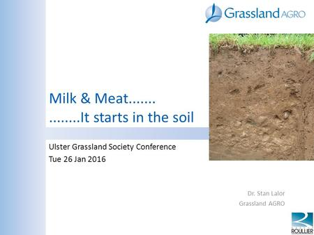Milk & Meat...............It starts in the soil Ulster Grassland Society Conference Tue 26 Jan 2016 Dr. Stan Lalor Grassland AGRO.