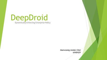 DeepDroid Dynamically Enforcing Enterprise Policy Manwoong (Andy) Choi 6440429.