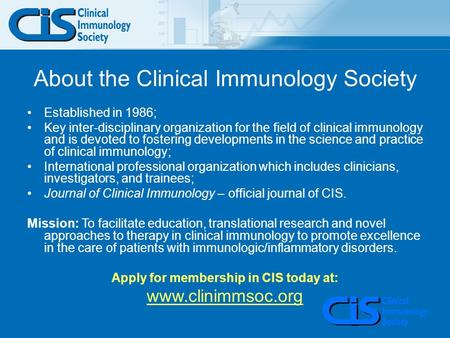 About the Clinical Immunology Society Established in 1986; Key inter-disciplinary organization for the field of clinical immunology and is devoted to fostering.