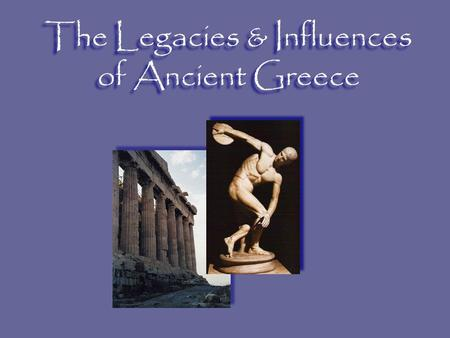 The Legacies & Influences of Ancient Greece. What is a legacy? Next Slide Traditions, skills and knowledge of a culture that get passed on to people in.