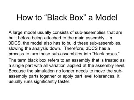 "How to ""Black Box"" a Model A large model usually consists of sub-assemblies that are built before being attached to the main assembly. In 3DCS, the model."