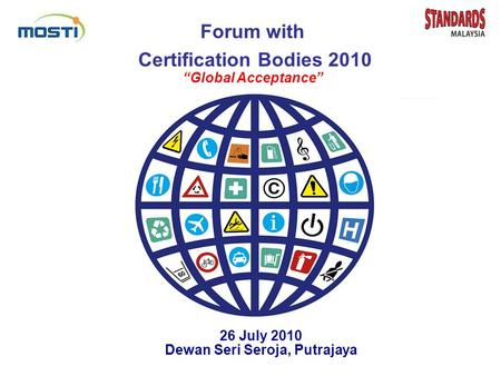 "Forum with Certification Bodies 2010 ""Global Acceptance"" 26 July 2010 Dewan Seri Seroja, Putrajaya Forum with Certification Bodies 2010 ""Global Acceptance"""