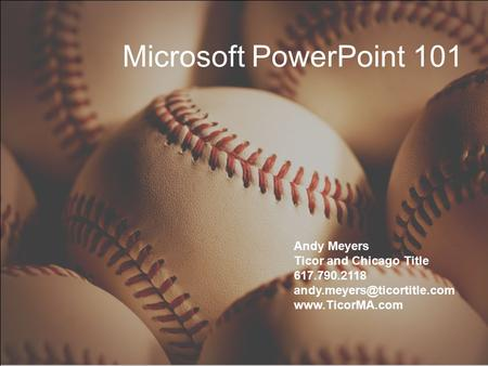 Microsoft PowerPoint 101 Andy Meyers Ticor and Chicago Title 617.790.2118