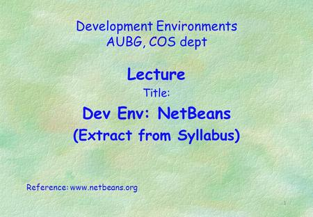 1 Development Environments AUBG, COS dept Lecture Title: Dev Env: NetBeans (Extract from Syllabus) Reference: www.netbeans.org.