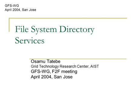 File System Directory Services Osamu Tatebe Grid Technology Research Center, AIST GFS-WG, F2F meeting April 2004, San Jose GFS-WG April 2004, San Jose.