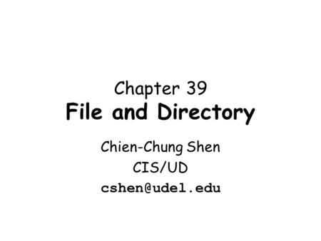 Chapter 39 File and Directory Chien-Chung Shen CIS/UD