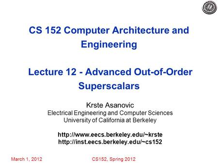 March 1, 2012CS152, Spring 2012 CS 152 Computer Architecture and Engineering Lecture 12 - Advanced Out-of-Order Superscalars Krste Asanovic Electrical.