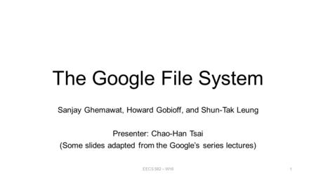 The Google File System Sanjay Ghemawat, Howard Gobioff, and Shun-Tak Leung Presenter: Chao-Han Tsai (Some slides adapted from the Google's series lectures)