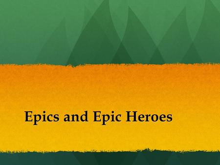 "Epics and Epic Heroes. ""Epic"" Defined ● To be epic is to be ""heroic or grand in scale or character."" It is ""Being unusually large, powerful or wonderful."""