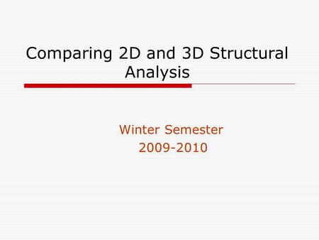 Comparing 2D and 3D Structural Analysis Winter Semester 2009-2010.