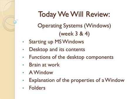 Today We Will Review: Operating Systems (Windows) (week 3 & 4) Starting up MS Windows Desktop and its contents Functions of the desktop components Brain.