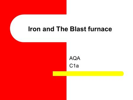 Iron and The Blast furnace AQA C1a. Extraction of Iron Iron is extracted via the blast furnace, on the next slide an explanation of how this works is.