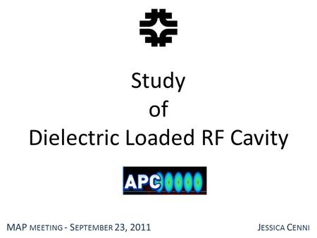 Study of Dielectric Loaded RF Cavity MAP MEETING - S EPTEMBER 23, 2011J ESSICA C ENNI.