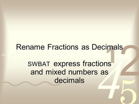Rename Fractions as Decimals SWBAT express fractions and mixed numbers as decimals.