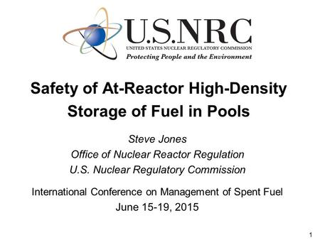 Safety of At-Reactor High-Density Storage of Fuel in Pools Steve Jones Office of Nuclear Reactor Regulation U.S. Nuclear Regulatory Commission International.