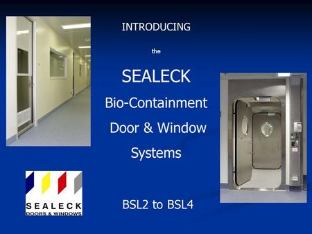 Bio-Containment Door & Window Systems INTRODUCING the SEALECK BSL2 to BSL4.