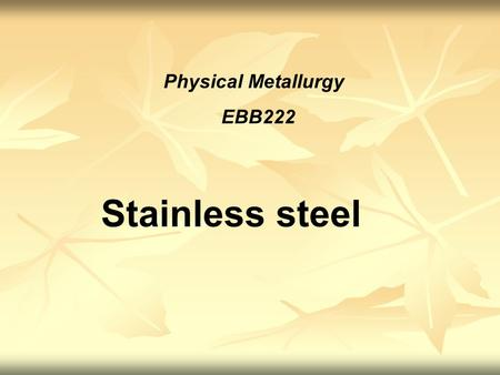 Physical Metallurgy EBB222 Stainless steel.