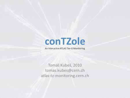 ConTZole Tomáš Kubeš, 2010 atlas-tz-monitoring.cern.ch An Interactive ATLAS Tier-0 Monitoring.
