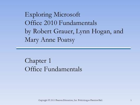 1Copyright © 2011 Pearson Education, Inc. Publishing as Prentice Hall. Exploring Microsoft Office 2010 Fundamentals by Robert Grauer, Lynn Hogan, and Mary.