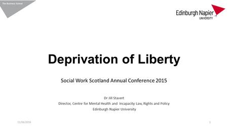 Deprivation of Liberty Social Work Scotland Annual Conference 2015 Dr Jill Stavert Director, Centre for Mental Health and Incapacity Law, Rights and Policy.