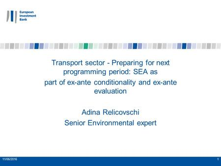 11/06/20161 Transport sector - Preparing for next programming period: SEA as part of ex-ante conditionality and ex-ante evaluation Adina Relicovschi Senior.
