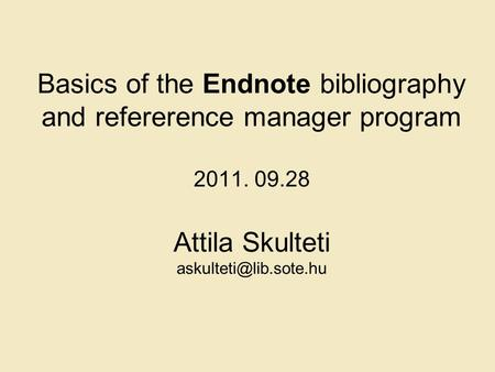 Basics of the Endnote bibliography and refererence manager program 2011. 09.28 Attila Skulteti