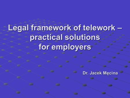 Legal framework of telework – practical solutions for employers Dr. Jacek Męcina.