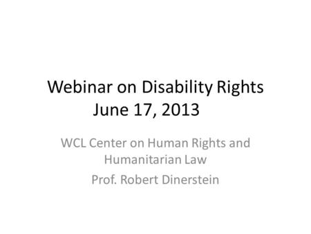 Webinar on Disability Rights June 17, 2013 WCL Center on Human Rights and Humanitarian Law Prof. Robert Dinerstein.