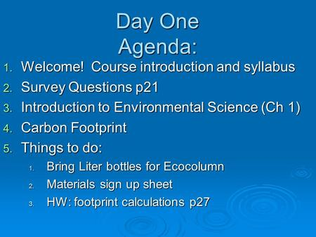 Day One Agenda: 1. Welcome! Course introduction and syllabus 2. Survey Questions p21 3. Introduction to Environmental Science (Ch 1) 4. Carbon Footprint.