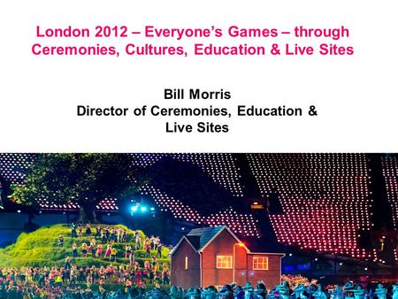 London 2012 – Everyone's Games – through Ceremonies, Cultures, Education & Live Sites Bill Morris Director of Ceremonies, Education & Live Sites.