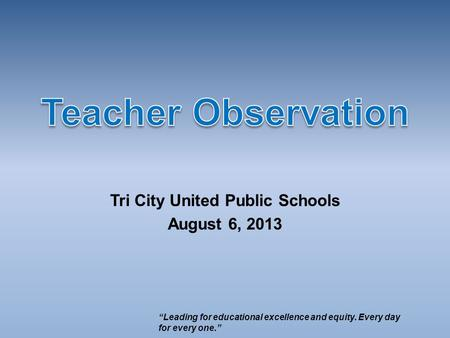 "Tri City United Public Schools August 6, 2013 ""Leading for educational excellence and equity. Every day for every one."""