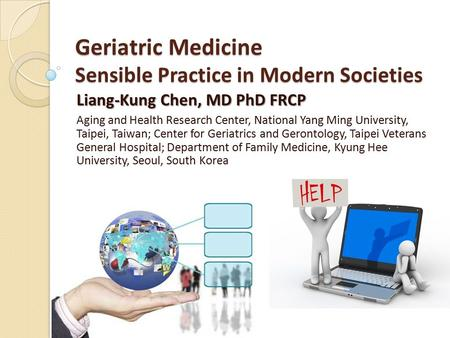 Geriatric Medicine Sensible Practice in Modern Societies Liang-Kung Chen, MD PhD FRCP Aging and Health Research Center, National Yang Ming University,