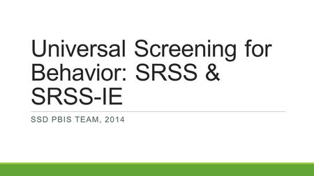 Universal Screening for Behavior: SRSS & SRSS-IE SSD PBIS TEAM, 2014.