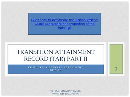 KENTUCKY ALTERNATE ASSESSMENT 2015-16 TRANSITION ATTAINMENT RECORD (TAR) PART II Click here to download the Administration Guide (Required for completion.