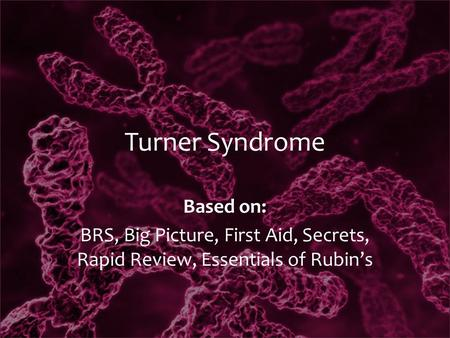 Turner Syndrome Based on: BRS, Big Picture, First Aid, Secrets, Rapid Review, Essentials of Rubin's.