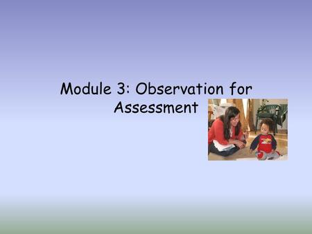 Module 3: Observation for Assessment. Teachers and caretakers use a number of techniques to collect assessment data and information, as a part of a comprehensive.