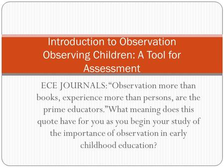 "ECE JOURNALS: ""Observation more than books, experience more than persons, are the prime educators."" What meaning does this quote have for you as you begin."