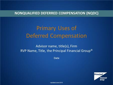 Primary Uses of Deferred Compensation Advisor name, title(s), Firm RVP Name, Title, the Principal Financial Group  Date NONQUALIFIED DEFERRED COMPENSATION.