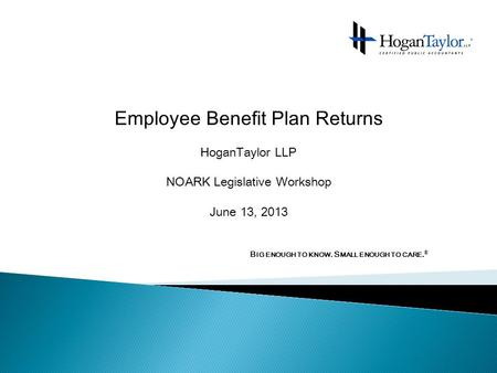 Employee Benefit Plan Returns HoganTaylor LLP NOARK Legislative Workshop June 13, 2013 B IG ENOUGH TO KNOW. S MALL ENOUGH TO CARE. ®