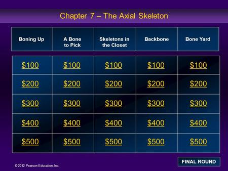 © 2012 Pearson Education, Inc. Chapter 7 – The Axial Skeleton $100 $200 $300 $400 $500 $100 $200 $300 $400 $500 Boning Up A Bone to Pick Skeletons in the.