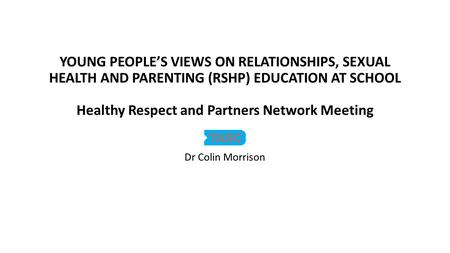 YOUNG PEOPLE'S VIEWS ON RELATIONSHIPS, SEXUAL HEALTH AND PARENTING (RSHP) EDUCATION AT SCHOOL Healthy Respect and Partners Network Meeting Dr Colin Morrison.