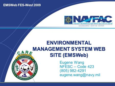 ENGINEERING SERVICE CENTER EMSWeb FES-West 2009 ENVIRONMENTAL MANAGEMENT SYSTEM WEB SITE (EMSWeb) Eugene Wang NFESC -- Code 423 (805) 982-4291