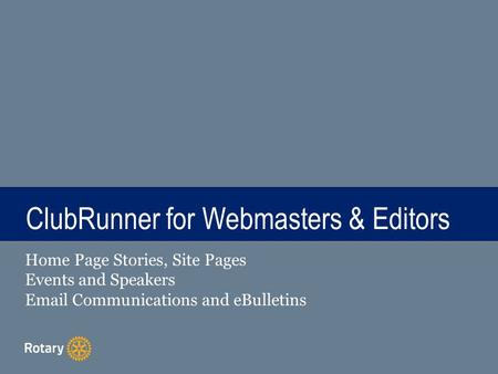 TITLE ClubRunner for Webmasters & Editors Home Page Stories, Site Pages Events and Speakers Email Communications and eBulletins.